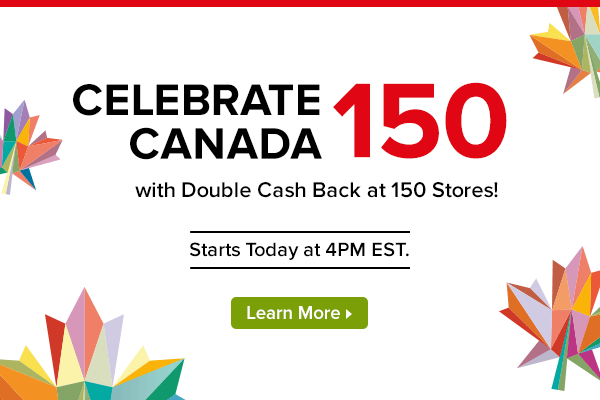 Celebrate Canada 150 with Double Cash Back at 150 Stores! Starts Today at 4PM EST