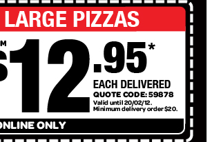 TRADITIONAL LARGE PIZZAS. FROM $12.95* EACH DELIVERED. QUOTE CODE: 59878. Valid until 20/02/12. Minimum delivery order $20. AVAILABLE ONLINE ONLY