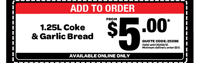 ADD TO ORDER. 1.25L Coke & Garlic Bread. FROM $5.00* QUOTE CODE: 25098. Valid until 20/02/12. Minimum delivery order $20. AVAILABLE ONLINE ONLY
